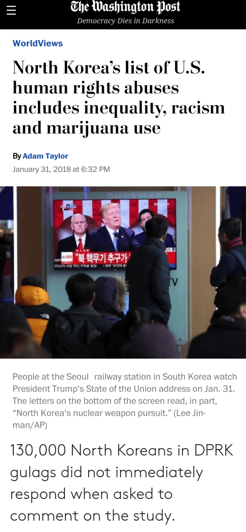 "Racism, State of the Union Address, and Marijuana: The Washington Post  Democracy Dies in Darkness  WorldViews  North Korea's list of U.S.  human rights abuses  includes inequality, racism  and marijuana use  By Adam Taylor  January 31, 2018 at 6:32 PM  뉴스속보  북핵무기 추구가,  뉴스특보  121스타 서빙·무인 커 따숍' 등장  정부 ""유전체 분,  People at the Seoul railway station in South Korea watch  President Trump's State of the Union address on Jan. 31.  The letters on the bottom of the screen read, in part,  ""North Korea's nuclear weapon pursuit."" (Lee Jin-  man/AP) 130,000 North Koreans in DPRK gulags did not immediately respond when asked to comment on the study."