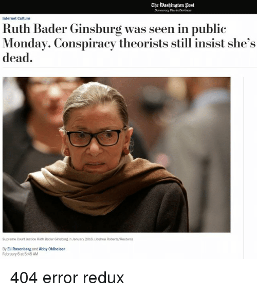 Internet, Supreme, and Supreme Court: The Washington post  Democracy Dies in Darkoness  Internet Culture  Ruth Bader Ginsburg was seen in public  Monday. Conspiracy theorists still insist she's  dead.  Supreme Court Justice Ruth Bader Ginsburg in January 2018. (Joshua Roberts/Reuters)  By Eli Rosenberg and Abby Ohlheiser  February 6 at 5:45 AM