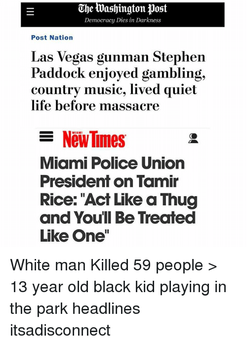 "Life, Memes, and Music: The Washington  tJost  Democracy Dies in Darkness  Post Nation  Las Vegas gunman Stephen  Paddock enjoyed gambling,  country music, lived quiet  life before massacre  ーNewTimes  MIAMI  Miami Police Union  President on Tamir  Rice: ""Act Like a Thug  and Youll Be Treated  Like One"" White man Killed 59 people > 13 year old black kid playing in the park headlines itsadisconnect"