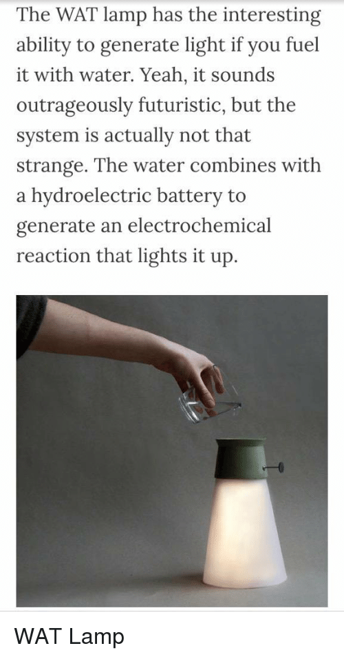 Memes, Wat, and Outrageous: The WAT lamp has the interesting  ability to generate light if you fuel  it with water. Yeah, it sounds  outrageously futuristic, but the  system is actually not that  Strange. The water combines with  a hydroelectric battery to  generate an electrochemical  reaction that lights it up. WAT Lamp