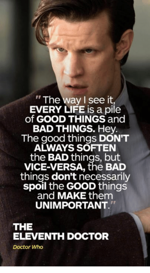 "Bad, Doctor, and Life: ""The way I see it,  EVERY LIFE is a pile  of GOOD THINGS and  BAD THINGS. Hey.  The good things DON'T  ALWAYS SOFTEN  the BAD things, but  VICE-VERSA, the BAD  things don't necessarily  spoil the GOOD things  and MAKE them  UNIMPORTANT  THE  ELEVENTH DOCTOR  Doctor Who"