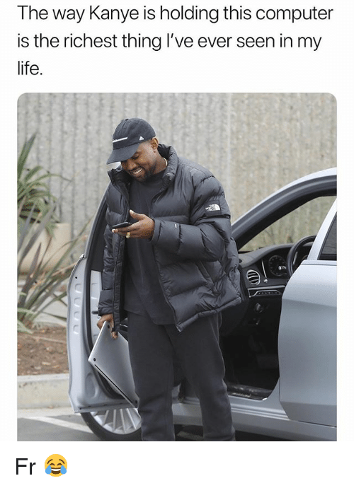 Funny, Kanye, and Life: The way Kanye is holding this computer  is the richest thing I've ever seen in my  life. Fr 😂