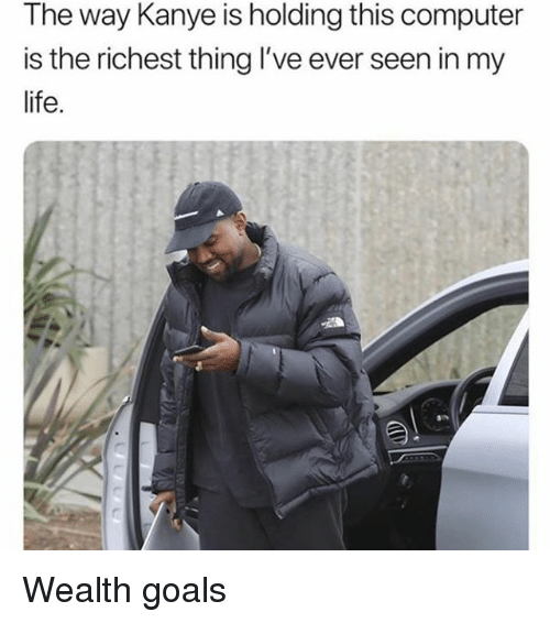 Goals, Kanye, and Life: The way Kanye is holding this computer  is the richest thing I've ever seen in my  life. Wealth goals