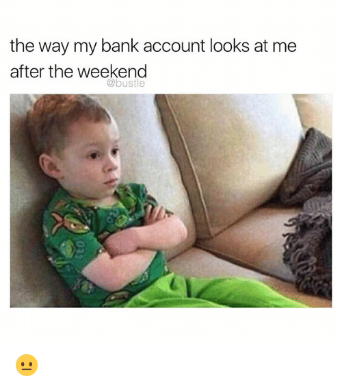Memes, Bank, and The Weekend: the way my bank account looks at me  after the weekend  @bustle 😐