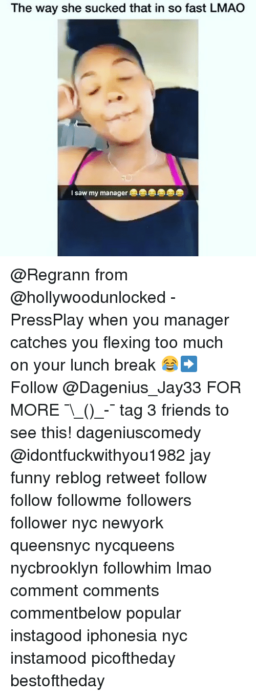 Friends, Funny, and Jay: The way she sucked that in so fast LMAO  I saw my manager @Regrann from @hollywoodunlocked - PressPlay when you manager catches you flexing too much on your lunch break 😂➡️ Follow @Dagenius_Jay33 FOR MORE ¯\_(ツ)_-¯ tag 3 friends to see this! dageniuscomedy @idontfuckwithyou1982 jay funny reblog retweet follow follow followme followers follower nyc newyork queensnyc nycqueens nycbrooklyn followhim lmao comment comments commentbelow popular instagood iphonesia nyc instamood picoftheday bestoftheday