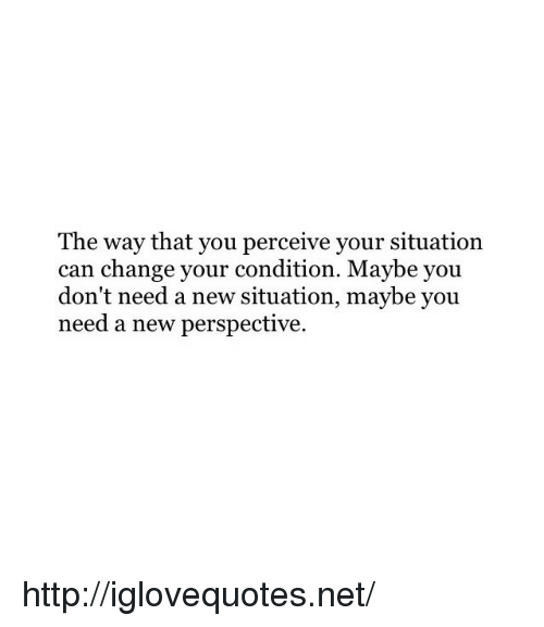 Http, Change, and Net: The way that you perceive your situation  can change your condition. Maybe you  don't need a new situation, maybe you  need a new perspective http://iglovequotes.net/