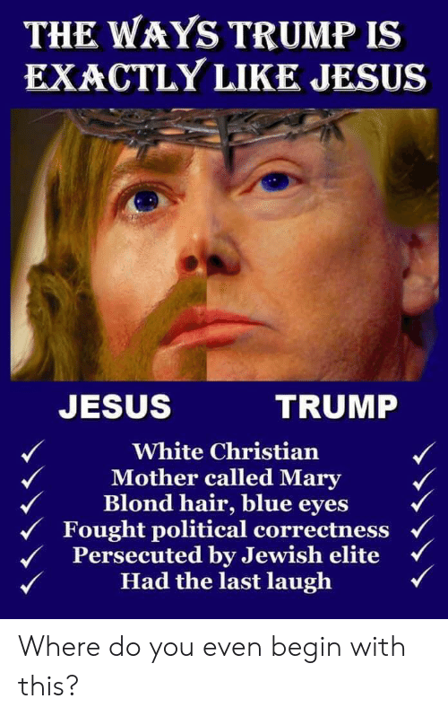 Jesus, Blue, and Hair: THE WAYS TRUMP IS  EXACTLY LIKE JESUS  JESUS  TRUMP  White Christian  Mother called Mary  Blond hair, blue eyes  Fought political correctness  Persecuted by Jewish elite  Had the last laugh Where do you even begin with this?