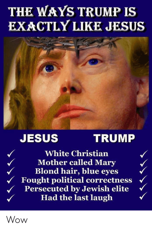 Jesus, Wow, and Blue: THE WAYS TRUMP IS  EXACTLY LIKE JESUS  JESUS  TRUMP  White Christian  Mother called Mary  Blond hair, blue eyes  Fought political correctness  Persecuted by Jewish elite  Had the last laugh Wow
