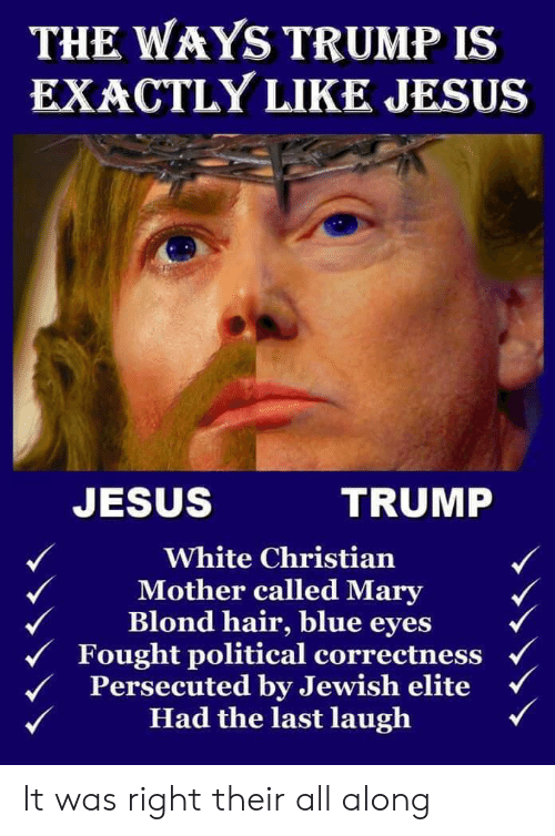 Jesus, Blue, and Hair: THE WAYS TRUMP IS  EXACTLY LIKE JESUS  JESUS  TRUMP  White Christian  Mother called Mary  Blond hair, blue eyes  Fought political correctness  Persecuted by Jewish elite  Had the last laugh It was right their all along