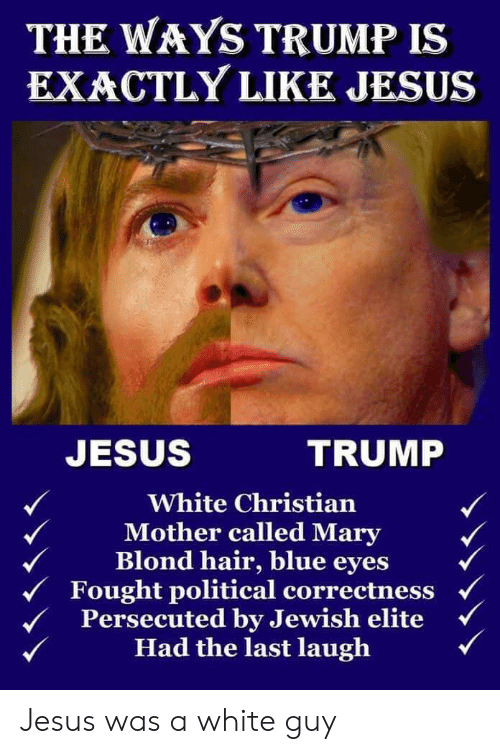 Jesus, Blue, and Hair: THE WAYS TRUMP IS  EXACTLY LIKE JESUS  JESUS  TRUMP  White Christian  Mother called Mary  Blond hair, blue eyes  Fought political correctness  Persecuted by Jewish elite  Had the last laugh Jesus was a white guy