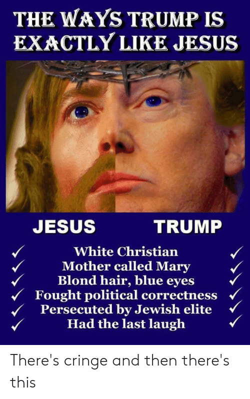 Jesus, Blue, and Hair: THE WAYS TRUMP IS  EXACTLY LIKE JESUS  JESUS  TRUMP  White Christian  Mother called Mary  Blond hair, blue eyes  Fought political correctness  Persecuted by Jewish elite  Had the last laugh There's cringe and then there's this