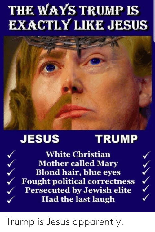 Apparently, Jesus, and Blue: THE WAYS TRUMP IS  EXACTLY LIKE JESUS  JESUS  TRUMP  White Christian  Mother called Mary  Blond hair, blue eyes  Fought political correctness  Persecuted by Jewish elite  Had the last laugh Trump is Jesus apparently.