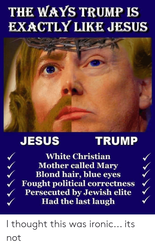Ironic, Jesus, and Blue: THE WAYS TRUMP IS  EXACTLY LIKE JESUS  JESUS  TRUMP  White Christian  Mother called Mary  Blond hair, blue eyes  Fought political correctness  Persecuted by Jewish elite  Had the last laugh I thought this was ironic... its not
