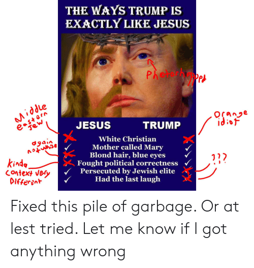 Jesus, Blue, and Hair: THE WAYS TRUMP IS  EXACTLY LIKE JESUS  Pho Pet  east ern  Jew  Middle  Ocane  idiof  JESUS  TRUMP  White Christian  Mother called Mary  Blond hair, blue eyes  Fought political correctness  Persecuted by Jewish elite  Had the last laugh  dgain  acymtov  kinda.  Context very  Different Fixed this pile of garbage. Or at lest tried. Let me know if I got anything wrong