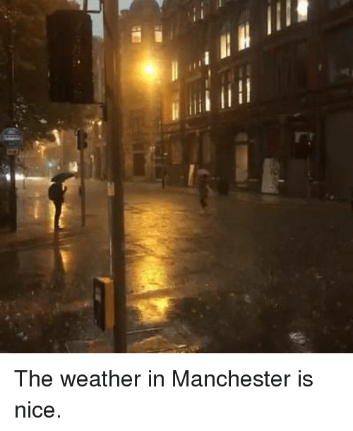 The Weather in Manchester Is Nice | Dank Meme on ME ME