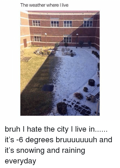 Bruh, Live, and The Weather: The weather where l live bruh I hate the city I live in...... it's -6 degrees bruuuuuuuh and it's snowing and raining everyday