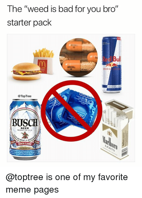"Bad, Beer, and Meme: The ""weed is bad for you bro""  starter pack  ed Bu  ADDERALL  ENERG  @TopTree  BUSCH  BEER  RODUCT OF U.S.A  BRIGHT AS @toptree is one of my favorite meme pages"