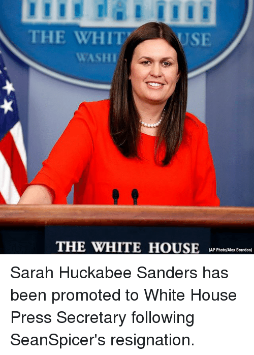 Memes, White House, and House: THE WHIT  USE  WASHI  THE WHITE HOUSEA reslx adan  (AP Photo/Alex Brandon) Sarah Huckabee Sanders has been promoted to White House Press Secretary following SeanSpicer's resignation.