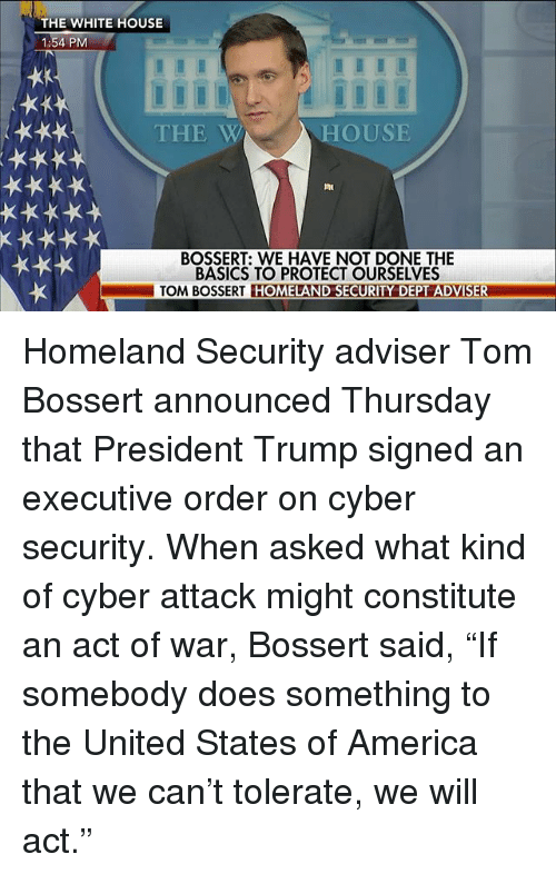 "America, Memes, and White House: THE WHITE HOUSE  1:54 PM  THE W  HOUSE  BOSSERT: WE HAVE NOT DONE THE  BASICS TO PROTECT OURSELVES  TOM BOSSERT HOMELAND SECURITY DEPT ADVISER Homeland Security adviser Tom Bossert announced Thursday that President Trump signed an executive order on cyber security. When asked what kind of cyber attack might constitute an act of war, Bossert said, ""If somebody does something to the United States of America that we can't tolerate, we will act."""