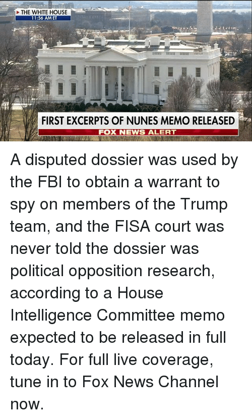 Fbi, Memes, and News: THE WHITE HOUSE  11:56 AM ET  FIRST EXCERPTS OF NUNES MEMO RELEASED  FOX NEWS ALERT A disputed dossier was used by the FBI to obtain a warrant to spy on members of the Trump team, and the FISA court was never told the dossier was political opposition research, according to a House Intelligence Committee memo expected to be released in full today. For full live coverage, tune in to Fox News Channel now.