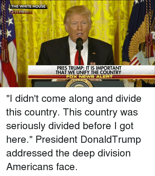 "Memes, News, and White House: THE WHITE HOUSE  2:11 PM ET  PRES TRUMP: IT IS IMPORTANT  THAT WE UNIFY THE COUNTRY  FOX NEWS ALERT ""I didn't come along and divide this country. This country was seriously divided before I got here."" President DonaldTrump addressed the deep division Americans face."