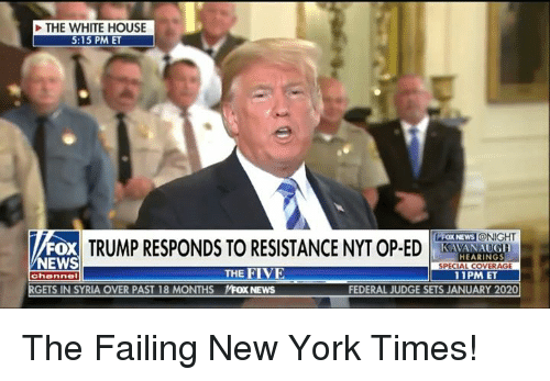 New York, News, and White House: THE WHITE HOUSE  5:15 PM ET  TRUMP RESPONDS TO RESISTANCE  FOX NEWS  @NIGHT  FOX  NEWS  HEARINGS  SPECIAL COVERAGE  11PM ET  RGETS IN SYRIA OVER PAST 18 MONTHS  THE FIVE  NEWS  FEDERAL JUDGE SETS JANUARY 2020 The Failing New York Times!