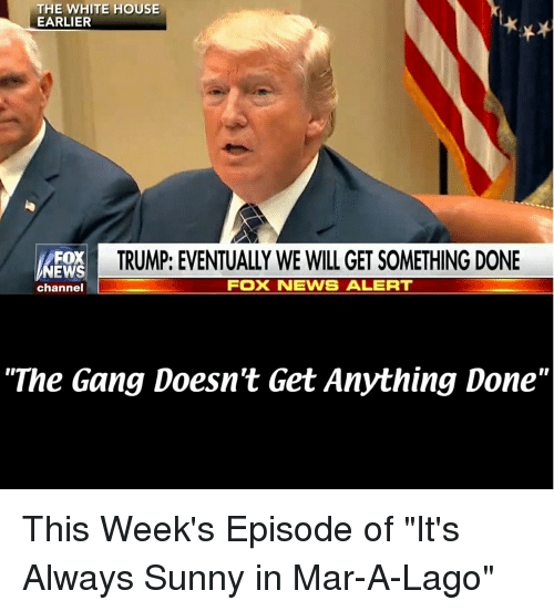 the white house earlier trump eventually we will get something 25613158 ✅ 25 best memes about its always sunny its always sunny memes,Its Always Something Meme