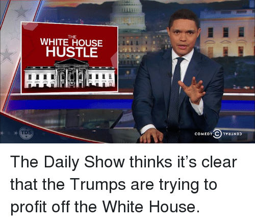 Dank, 🤖, and The Daily Show: THE  WHITE HOUSE  HUSTLE  COMEDY C 1vauNap The Daily Show thinks it's clear that the Trumps are trying to profit off the White House.
