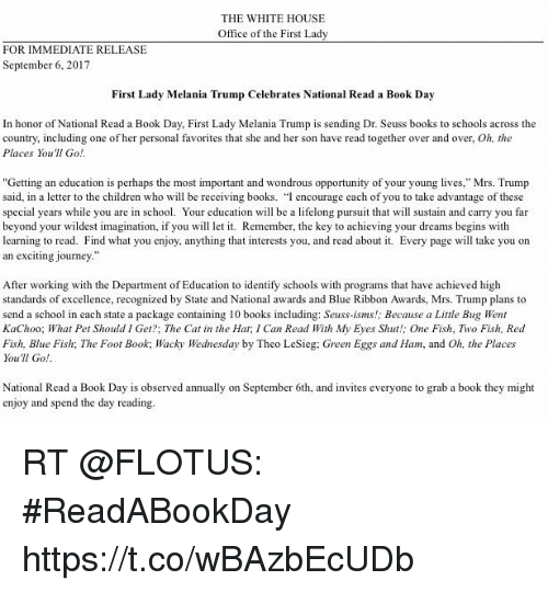 """Books, Children, and Dr. Seuss: THE WHITE HOUSE  Office of the First Lady  FOR IMMEDIATE RELEASE  September 6, 2017  First Lady Melania Trump Celebrates National Read a Book Day  In honor of National Read a Book Day, First Lady Melania Trump is sending Dr. Seuss books to schools across the  country, including one of her personal favorites that she and her son have read together over and over, Oh, the  Places You'll Go  """"Getting an education is perhaps the most important and wondrous opportunity of your young lives,"""" Mrs. Trump  said, in a letter to the children who will be receiving books. """"I encourage each of you to take advantage of these  special years while you are in school. Your education will be a lifelong pursuit that ll sustain and carry you far  beyond your wildest imagination, if you w le. Remember, the key to achieving your dreams begins with  learning to read. Find what you enjoy, anything that interests you, and read about it. Every page will take you on  an exciting journey  After working with the Department of Education to identify schools with programs that have achieved high  standards of excellence, recognized by State and National awards and Blue Ribbon Awards, Mrs. Trump plans to  send a school in each state a package containing 10 books including: Seuss-isms!; Because a Little Bug Went  KaChoo; What Pet Should I Get?; The Cat in the Hat, I Can Read With My Eyes Shut!; One Fish, Two Fish, Read  Fish, Blue Fish; The Foot Book; Wacky Wednesday by Theo LeSieg; Green Eggs and Ham, and Oh, the Places  You'll Go!  National Read a Book Day is observed annually on September 6th, and invites everyone to grab a book they might  enjoy and spend the day reading RT @FLOTUS: #ReadABookDay https://t.co/wBAzbEcUDb"""