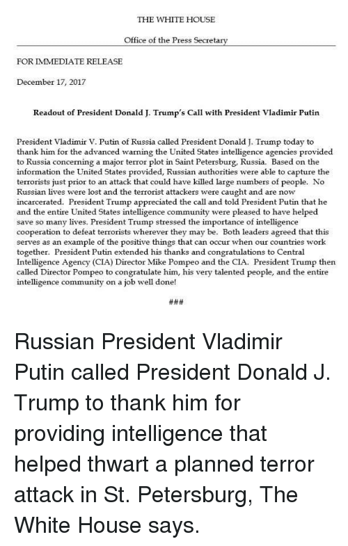 Community, Memes, and Vladimir Putin: THE WHITE HOUSE  Office of the Press Secreta  FOR IMMEDIATE RELEASE  December 17, 2017  Readout of President Donald J. Trump's Call with President Vladimir Putin  President Vladimir V. Putin of Russia called President Donald J. Trump today to  thank him for the advanced warning the United States intelligence agencies provided  to Russia concerning a major terror plot in Saint Petersburg, Russia. Based on the  information the United States provided, Russian authorities were able to capture the  terrorists just prior to an attack that could have killed large numbers of people. No  Russian lives were lost and the terrorist attackers were caught and are now  incarcerated. President Trump appreciated the call and told President Putin that he  and the entire United States intelligence community were pleased to have helped  save so many lives. President Trump stressed the importance of intelligence  cooperation to defeat terrorists wherever they may be. Both leaders agreed that this  serves as an example of the positive things that can occur when our countries work  together. President Putin extended his thanks and congratulations to Central  Intelligence Agency (CIA) Director Mike Pompeo and the CIA. President Trump then  called Director Pompeo to congratulate him, his very talented people, and the entire  intelligence community on a job well done! Russian President Vladimir Putin called President Donald J. Trump to thank him for providing intelligence that helped thwart a planned terror attack in St. Petersburg, The White House says.