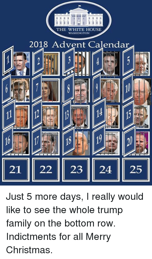 Christmas, Family, and White House: THE WHITE HOUSE  WASHINGTON  2018 Advent Calendar  21 22 23 2425 Just 5 more days, I really would like to see the whole trump family on the bottom row.  Indictments for all Merry Christmas.