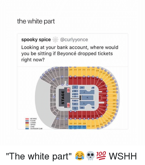 """Beyonce, Club, and Memes: the white part  spooky spice@curlyyonce  Looking at your bank account, where would  you be sitting if Beyoncé dropped tickets  right now?  209 210 211 212 213 214  215  210  217  218  223  224  225  226 ⓢ  227 O  223  143  141 140  BEYHNE  FLOOR  1 . LOWER  UPPER  224  242 241 240 229  238 237 236  LCOGE  , OUTDOOR CLUB """"The white part"""" 😂💀💯 WSHH"""