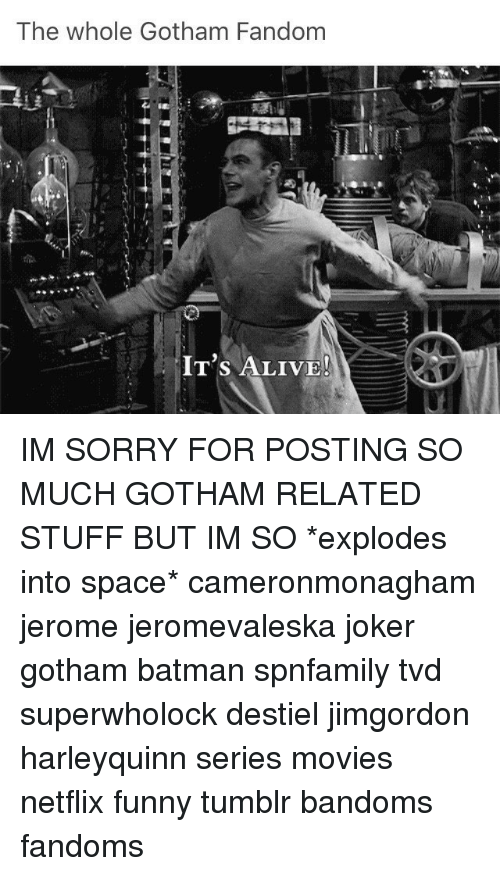 The Whole Gotham Fandom IT'S ALIVE! IM SORRY FOR POSTING SO