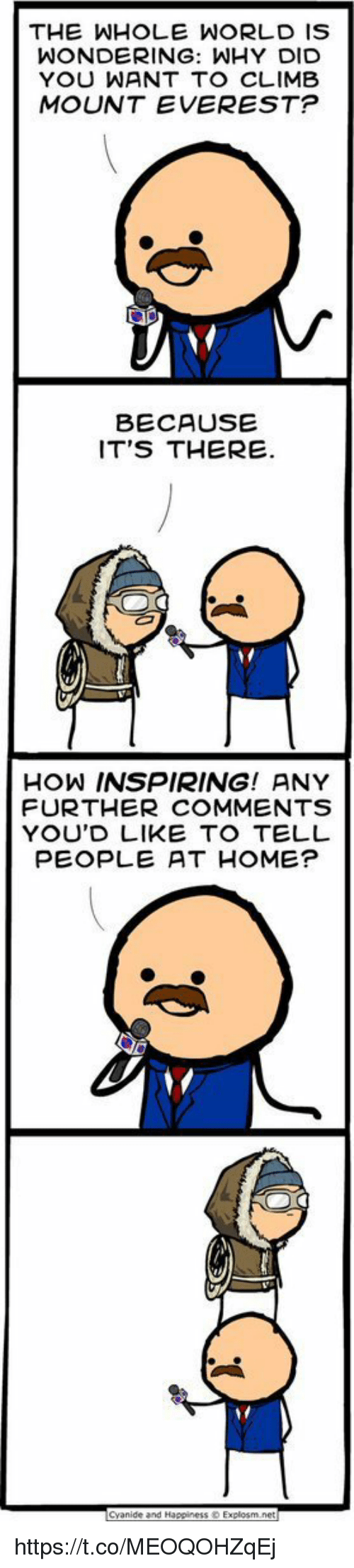 Home, World, and Happiness: THE WHOLE WORLD IS  WONDERING: WHY DID  YOU WANT TO CLIMB  MOUNT EVEREST?  BECAUSE  IT'S THERE  HOW INSPIRING! ANY  FURTHER COMMENTS  YOU'D LIKE TO TELL  PEOPLE AT HOME?  Canide and Happiness Explosm net https://t.co/MEOQOHZqEj