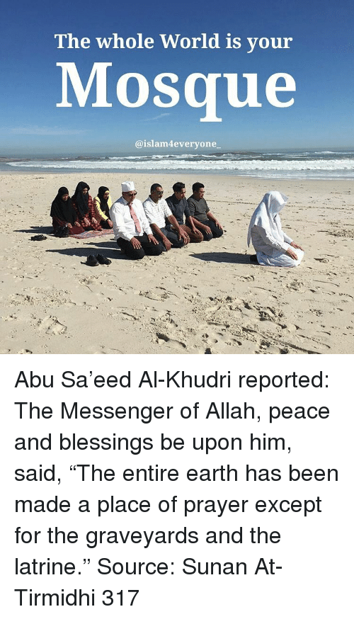 "Memes, Messenger, and 🤖: The whole World is your  Mosque  aislam4every one Abu Sa'eed Al-Khudri reported: The Messenger of Allah, peace and blessings be upon him, said, ""The entire earth has been made a place of prayer except for the graveyards and the latrine."" Source: Sunan At-Tirmidhi 317"