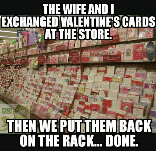 Memes, Valentine's Day, and Wife: THE WIFE AND  EXCHANGED VALENTINES CARDS  AT THESTORE!  S DAY  VALENTINES DAY  it  THEN WE PUT THEM BACK  ON THE RACK... DONE.