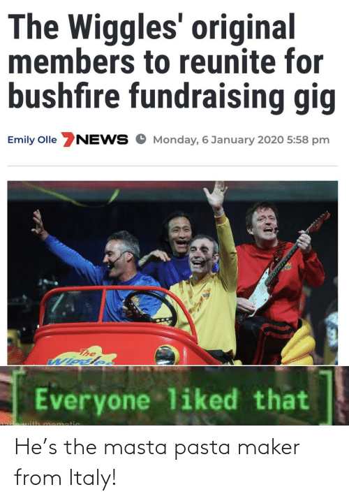News, Monday, and Italy: The Wiggles' original  members to reunite for  bushfire fundraising gig  Emily Olle NEWS O Monday, 6 January 2020 5:58 pm  The  Wiosle.  Everyone liked that  mematic He's the masta pasta maker from Italy!