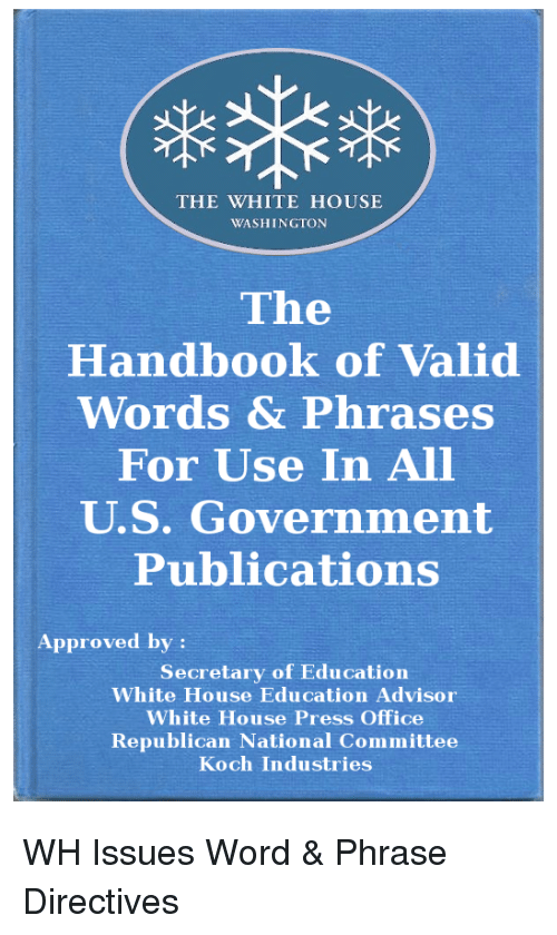 Politics, White House, and House: THE WIHITE HOUSE  WASHINGTON  The  Handbook of Valid  Words & Phrases  For Use In All  U.S. Government  Publications  Approved by:  Secretary of Education  White House Education Advisor  White House Press Office  Republican National Committee  Koch Industries