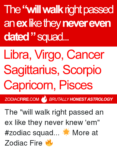 "Fire, Squad, and Cancer: The will walk right passed  an ex lke they never even  33  dated Squad  Libra, Virgo, Cancer  Sagittarius, Scorpio  Capricorn, Pisces  ZODIACFIRE.COM  BRUTALLY HONESTASTROLOGY The ""will walk right passed an ex like they never knew 'em"" #zodiac squad... 🌟  More at Zodiac Fire 🔥"
