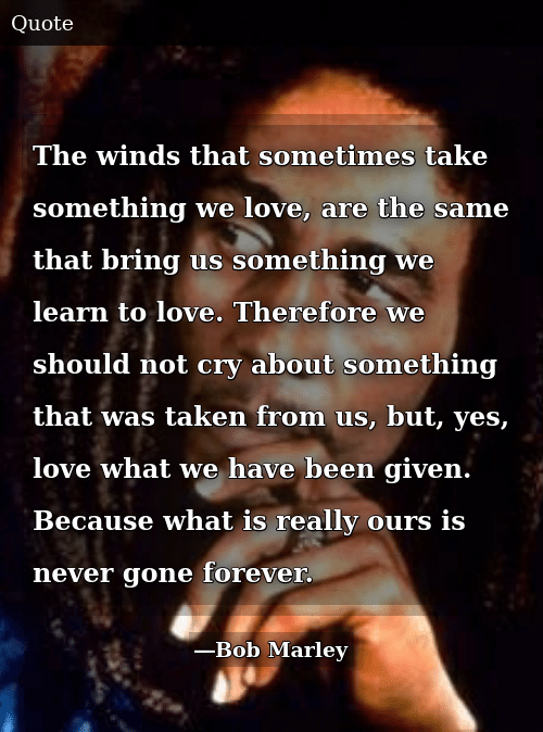 SIZZLE: The winds that sometimes take something we love, are the same that bring us something we learn to love. Therefore we should not cry about something that was taken from us, but, yes, love what we have been given. Because what is really ours is never gone forever.
