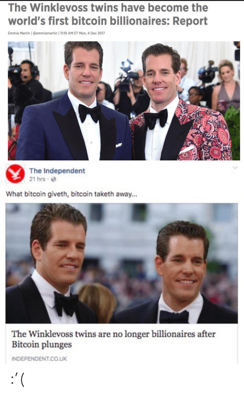Martin, Twins, and Bitcoin: The Winklevoss twins have become the  world's first bitcoin billionaires: Report  Emmie Martin | @emmiemartin | 11:19 AM ET Mon, 4 Dec 2017   The Independent  21 hrs e  What bitcoin giveth, bitcoin taketh away...  The Winklevoss twins are no longer billionaires after  Bitcoin plunges  INDEPENDENT.CO.UK :'(