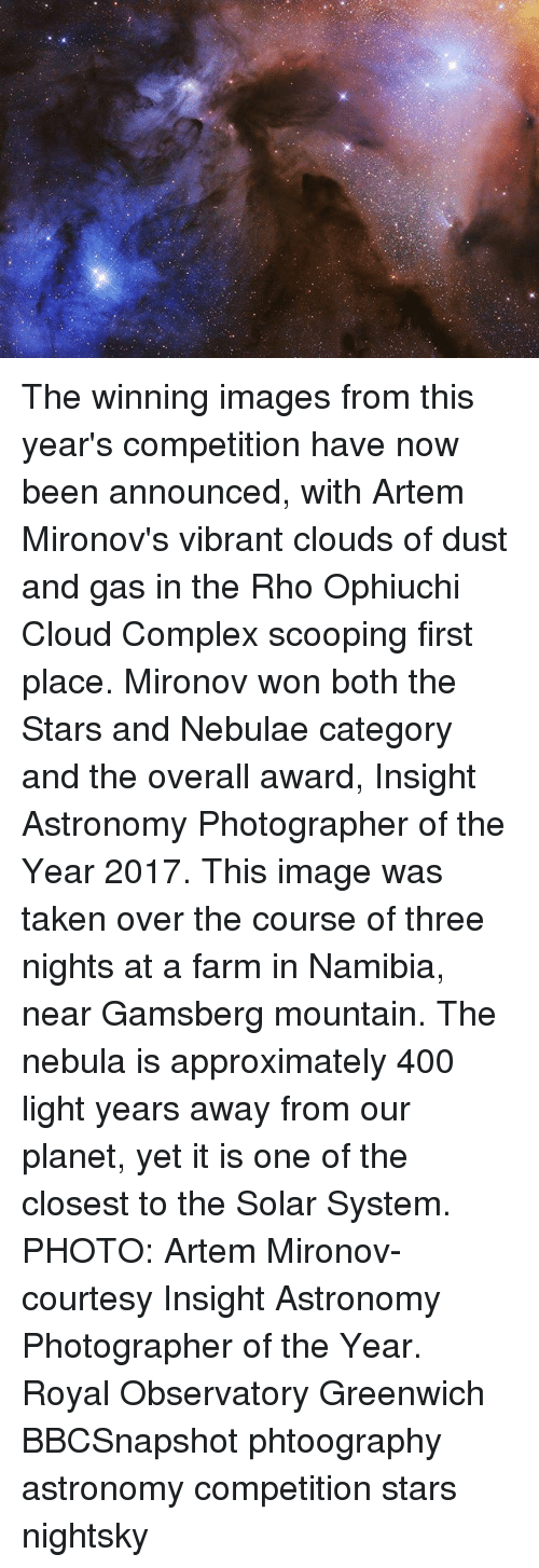 Complex, Memes, and 2017: The winning images from this year's competition have now been announced, with Artem Mironov's vibrant clouds of dust and gas in the Rho Ophiuchi Cloud Complex scooping first place. Mironov won both the Stars and Nebulae category and the overall award, Insight Astronomy Photographer of the Year 2017. This image was taken over the course of three nights at a farm in Namibia, near Gamsberg mountain. The nebula is approximately 400 light years away from our planet, yet it is one of the closest to the Solar System. PHOTO: Artem Mironov- courtesy Insight Astronomy Photographer of the Year. Royal Observatory Greenwich BBCSnapshot phtoography astronomy competition stars nightsky