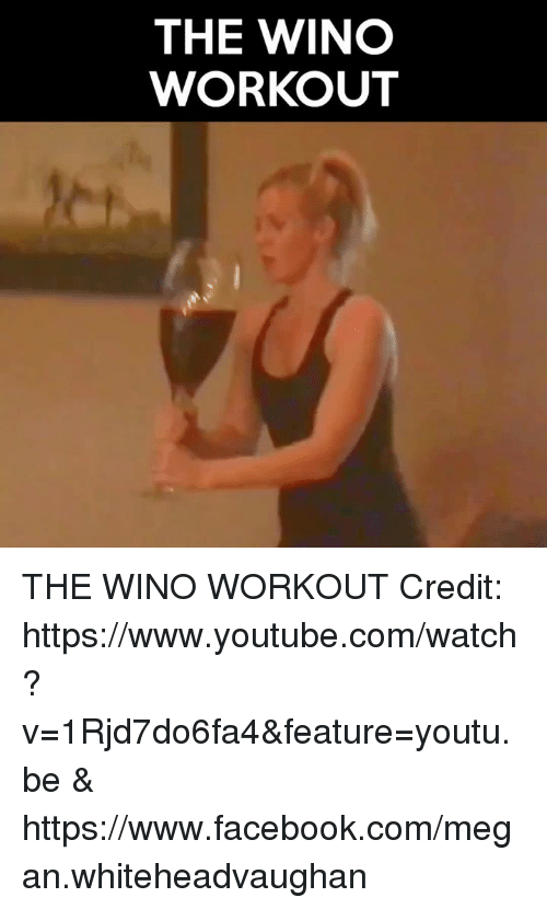 Megan, Memes, and youtube.com: THE WINO  WORKOUT THE WINO WORKOUT  Credit: https://www.youtube.com/watch?v=1Rjd7do6fa4&feature=youtu.be & https://www.facebook.com/megan.whiteheadvaughan