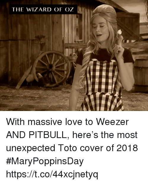 me.me: THE WIZARD OF OZ With massive love to Weezer AND PITBULL, here's the most unexpected Toto cover of 2018 #MaryPoppinsDay https://t.co/44xcjnetyq
