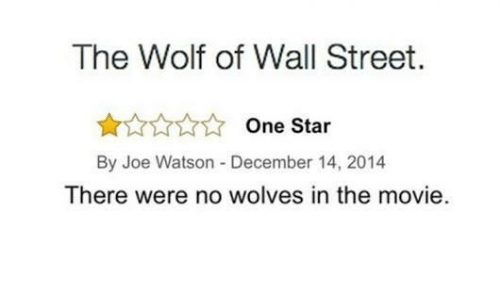 The Wolf of Wall Street, Movie, and Star: The Wolf of Wall Street.  One Star  By Joe Watson -December 14, 2014  There were no wolves in the movie.