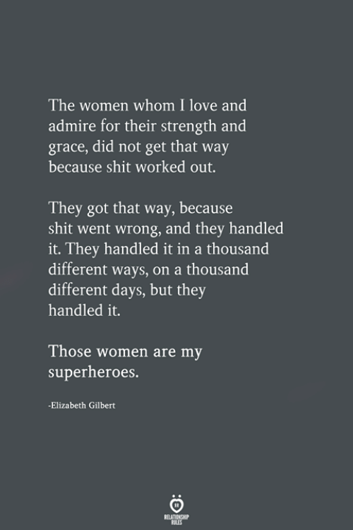 Love, Shit, and Women: The women whom I love and  admire for their strength and  grace, did not get that way  because shit worked out.  They got that way, because  shit went wrong, and they handled  it. They handled it in a thousand  different ways, on a thousand  different days, but they  handled it.  Those women are my  superheroes.  -Elizabeth Gilbert