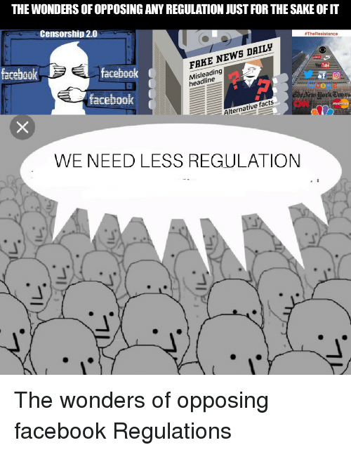 Facebook, Facts, and Fake: THE WONDERS OF OPPOSING ANY REGULATION JUST FOR THE SAKE OFIT  Censorship 2.0  #TheResistance  fecebook  facebook  FAKE NEWS DAILy  Misleading  headline  Tube  Google  Che etu Jork  facebook  Alternative facts  WE NEED LESS REGULATION The wonders of opposing facebook Regulations