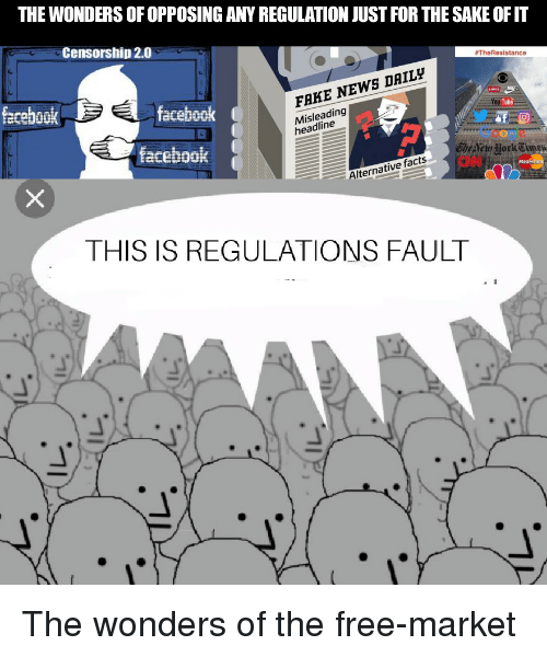 Facebook, Facts, and Fake: THE WONDERS OF OPPOSING ANY REGULATION JUST FOR THE SAKE OFIT  Censorship 2.0  #TheResistance  fecebook  facebook  FAKE NEWS DAILy  Misleading  headline  Tube  Google  Che etu Jork  facebook  Alternative facts  THIS IS REGULATIONS FAULT The wonders of the free-market