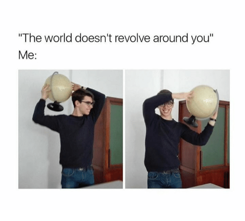 the-world-doesnt-revolve-around-you-me-2