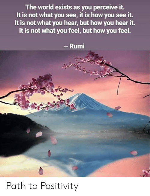 Memes, World, and Rumi: The world exists as you perceive it.  It is not what you see, it is how you see it.  It is not what you hear, but how you hear it.  It is not what you feel, but how you feel.  Rumi Path to Positivity